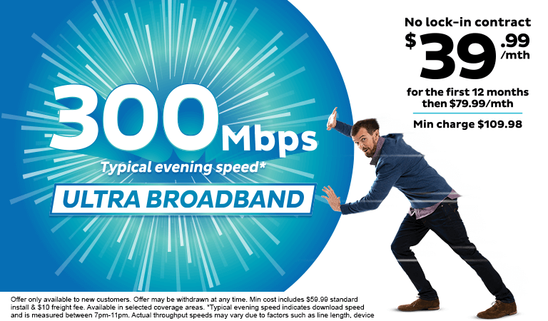 300Mbps Typical Evening Speed Ultra Broadband - $39.99/mth for the first 12 months