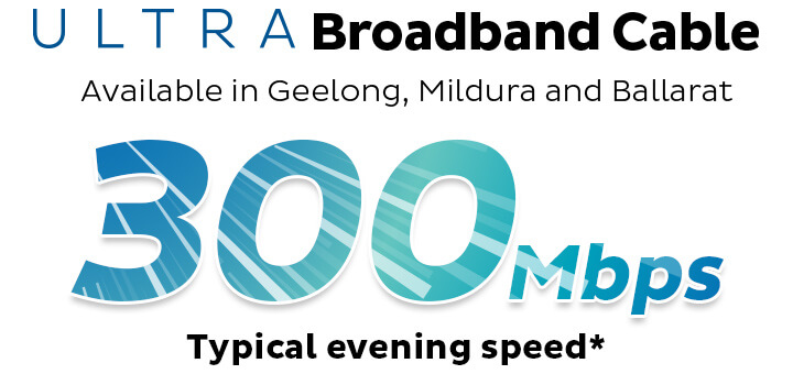 ULTRA Broadband Cable. Available in Geelong, Mildura and Ballarat. 200Mbps Typical Evening Speed.