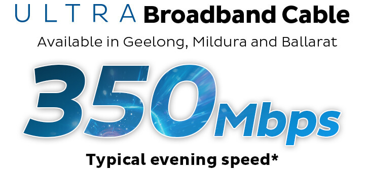 ULTRA Broadband Cable. Available in Geelong, Mildura and Ballarat. 350Mbps Typical Evening Speed.
