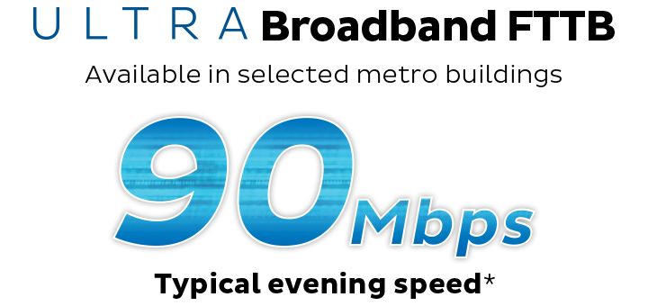 ULTRA Broadband FTTB. Available in selected metro buildings. 90Mbps Typical Evening Speed.